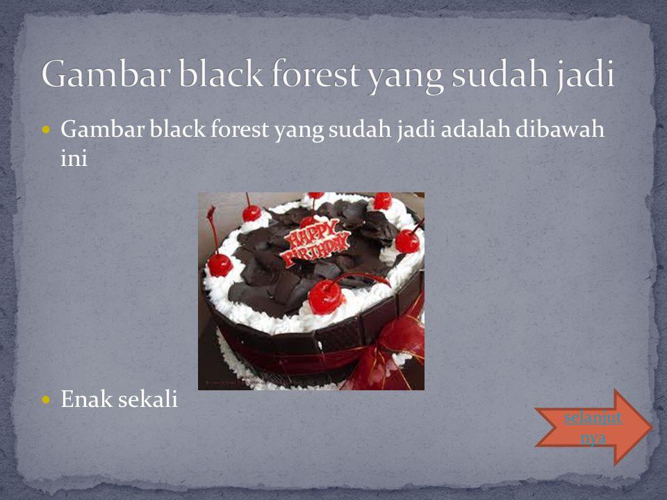 Gambar black forest yang sudah jadi adalah dibawah ini Enak sekali selanjut nya