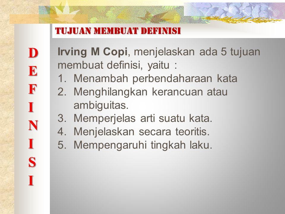 Tujuan membuat definisi Irving M Copi, menjelaskan ada 5 tujuan membuat definisi, yaitu : 1.Menambah perbendaharaan kata 2.Menghilangkan kerancuan atau ambiguitas.
