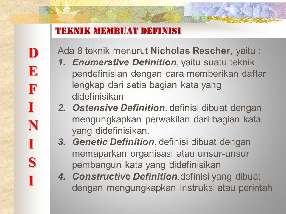 TEKNIK MEMBUAT DEFINISI Ada 8 teknik menurut Nicholas Rescher, yaitu : 1.Enumerative Definition, yaitu suatu teknik pendefinisian dengan cara memberikan daftar lengkap dari setia bagian kata yang didefinisikan 2.Ostensive Definition, definisi dibuat dengan mengungkapkan perwakilan dari bagian kata yang didefinisikan.