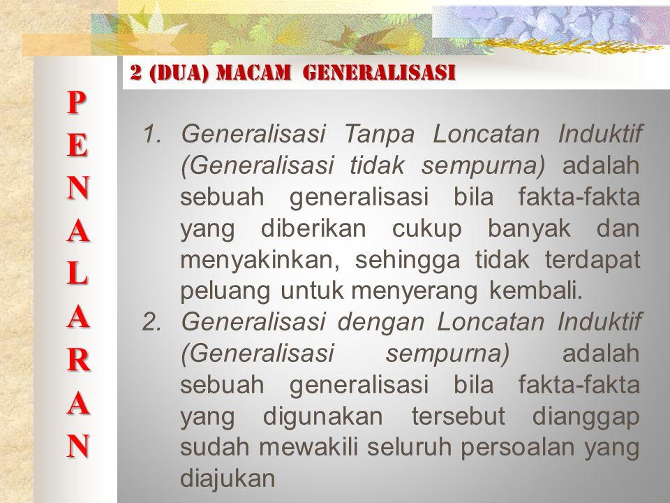 2 (dua) macam generalisasi 1.Generalisasi Tanpa Loncatan Induktif (Generalisasi tidak sempurna) adalah sebuah generalisasi bila fakta-fakta yang diberikan cukup banyak dan menyakinkan, sehingga tidak terdapat peluang untuk menyerang kembali.