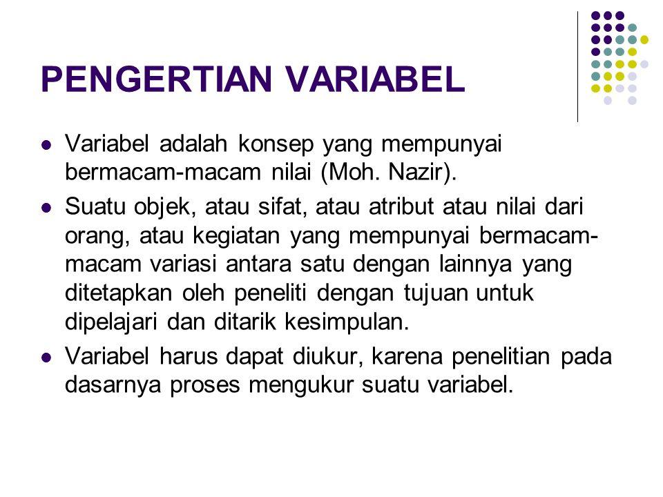 PENGERTIAN VARIABEL Variabel adalah konsep yang mempunyai bermacam-macam nilai (Moh. Nazir). Suatu objek, atau sifat, atau atribut atau nilai dari ora