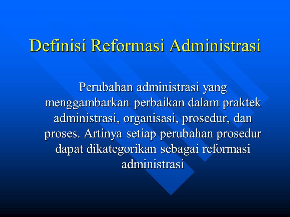 Definisi Reformasi Administrasi Perubahan administrasi yang menggambarkan perbaikan dalam praktek administrasi, organisasi, prosedur, dan proses.