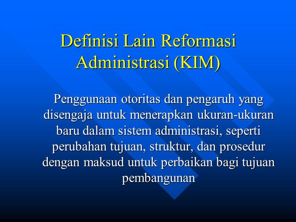 Definisi Lain Reformasi Administrasi (KIM) Penggunaan otoritas dan pengaruh yang disengaja untuk menerapkan ukuran-ukuran baru dalam sistem administrasi, seperti perubahan tujuan, struktur, dan prosedur dengan maksud untuk perbaikan bagi tujuan pembangunan