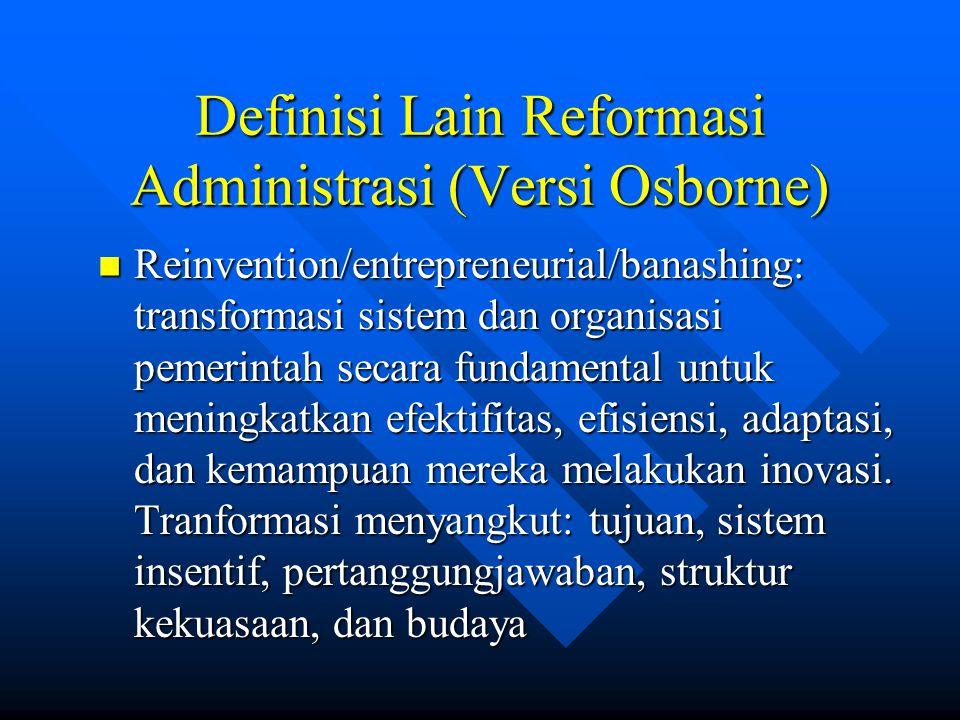Definisi Lain Reformasi Administrasi (Versi Osborne) Reinvention/entrepreneurial/banashing: transformasi sistem dan organisasi pemerintah secara fundamental untuk meningkatkan efektifitas, efisiensi, adaptasi, dan kemampuan mereka melakukan inovasi.