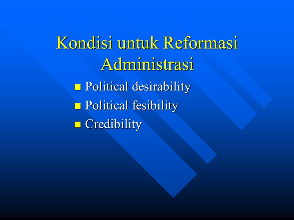 Kondisi untuk Reformasi Administrasi Political desirability Political desirability Political fesibility Political fesibility Credibility Credibility