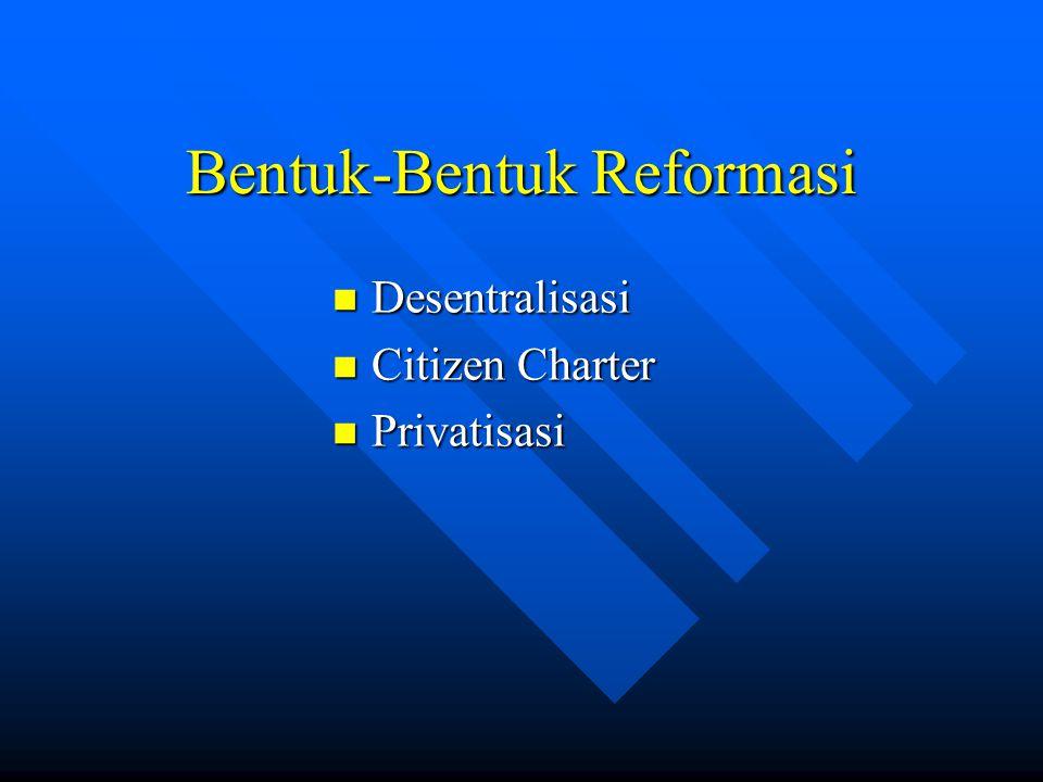Bentuk-Bentuk Reformasi Desentralisasi Desentralisasi Citizen Charter Citizen Charter Privatisasi Privatisasi