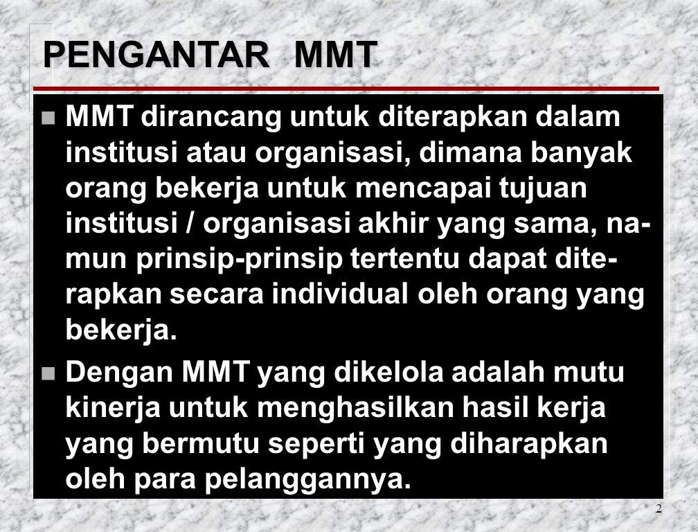 2 PENGANTAR MMT n MMT dirancang untuk diterapkan dalam institusi atau organisasi, dimana banyak orang bekerja untuk mencapai tujuan institusi / organisasi akhir yang sama, na- mun prinsip-prinsip tertentu dapat dite- rapkan secara individual oleh orang yang bekerja.