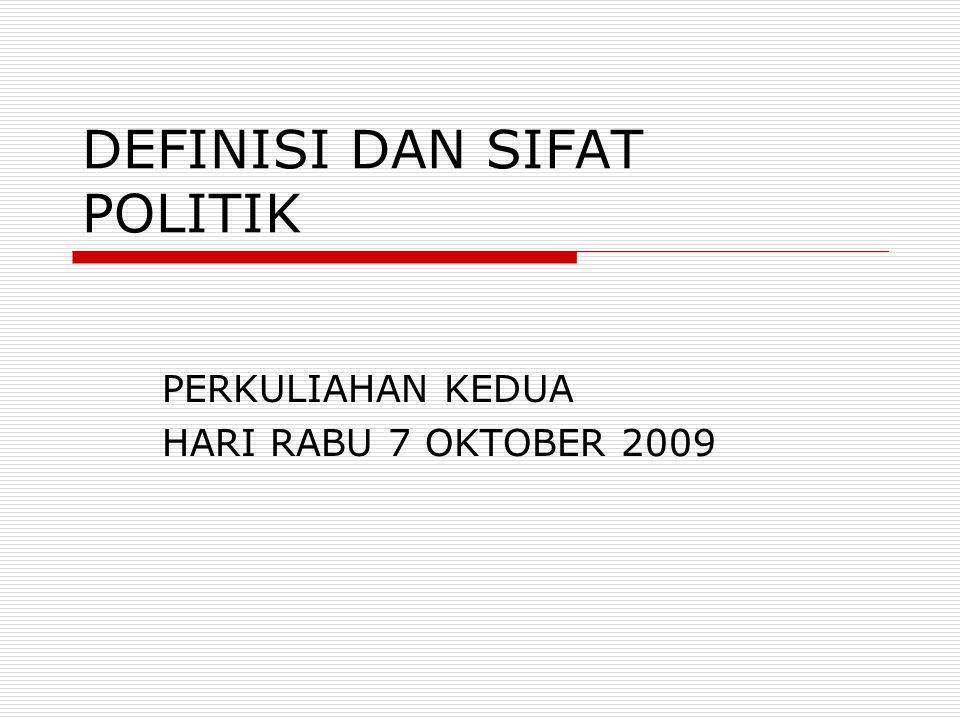 DEFINISI DAN SIFAT POLITIK PERKULIAHAN KEDUA HARI RABU 7 OKTOBER 2009
