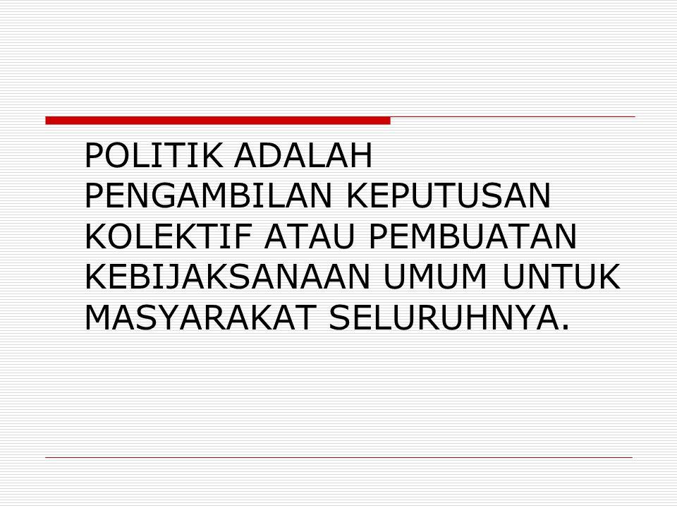POLITIK ADALAH PENGAMBILAN KEPUTUSAN KOLEKTIF ATAU PEMBUATAN KEBIJAKSANAAN UMUM UNTUK MASYARAKAT SELURUHNYA.