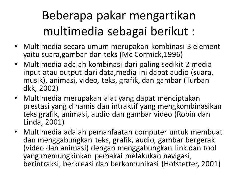 Beberapa pakar mengartikan multimedia sebagai berikut : Multimedia secara umum merupakan kombinasi 3 element yaitu suara,gambar dan teks (Mc Cormick,1