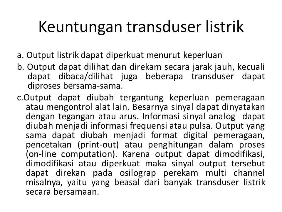 Keuntungan transduser listrik a. Output listrik dapat diperkuat menurut keperluan b. Output dapat dilihat dan direkam secara jarak jauh, kecuali dapat