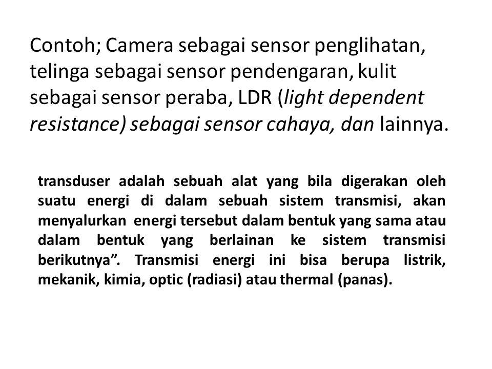 Contoh; Camera sebagai sensor penglihatan, telinga sebagai sensor pendengaran, kulit sebagai sensor peraba, LDR (light dependent resistance) sebagai s