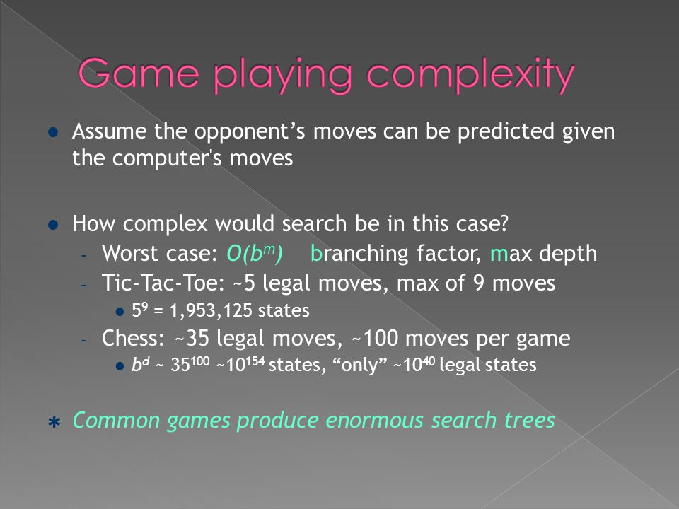 Assume the opponent's moves can be predicted given the computer's moves How complex would search be in this case? – Worst case: O(b m ) branching fact