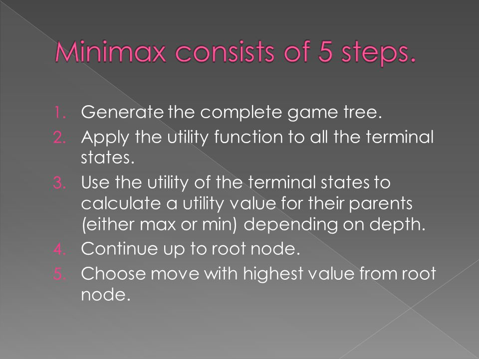 1. Generate the complete game tree. 2. Apply the utility function to all the terminal states. 3. Use the utility of the terminal states to calculate a