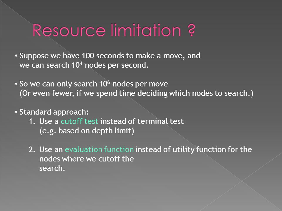 Suppose we have 100 seconds to make a move, and we can search 10 4 nodes per second. So we can only search 10 6 nodes per move (Or even fewer, if we s