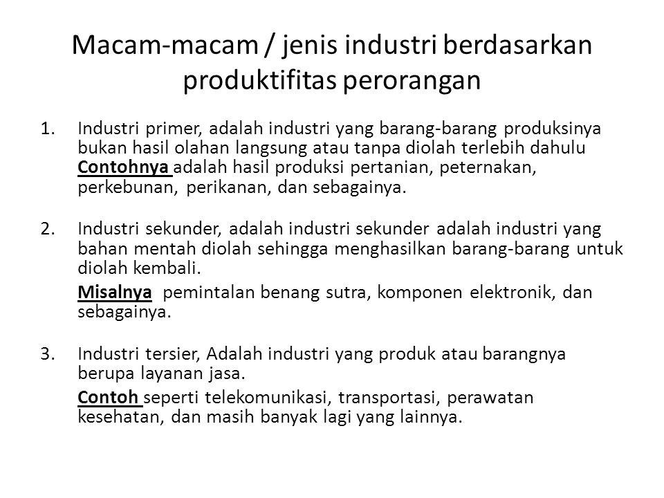 Macam-macam / jenis industri berdasarkan produktifitas perorangan 1.Industri primer, adalah industri yang barang-barang produksinya bukan hasil olahan