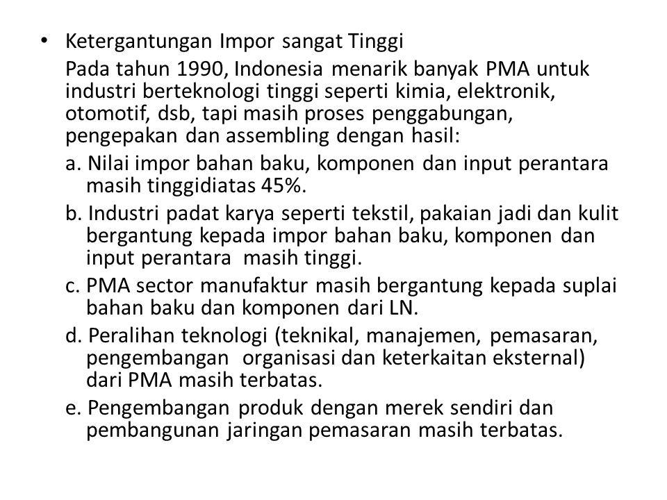 Ketergantungan Impor sangat Tinggi Pada tahun 1990, Indonesia menarik banyak PMA untuk industri berteknologi tinggi seperti kimia, elektronik, otomoti
