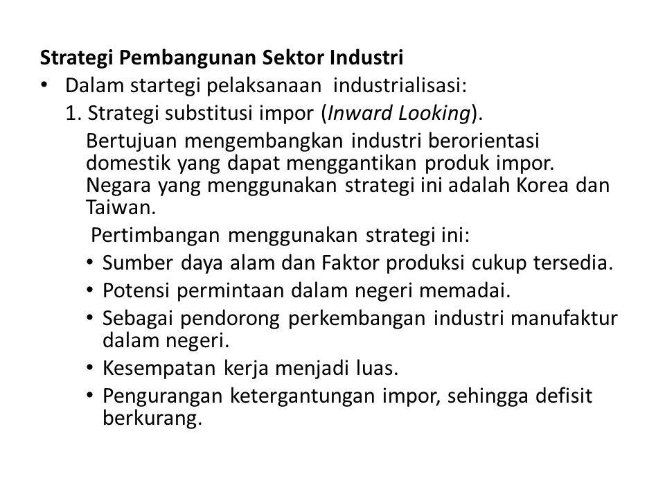 Strategi Pembangunan Sektor Industri Dalam startegi pelaksanaan industrialisasi: 1. Strategi substitusi impor (Inward Looking). Bertujuan mengembangka
