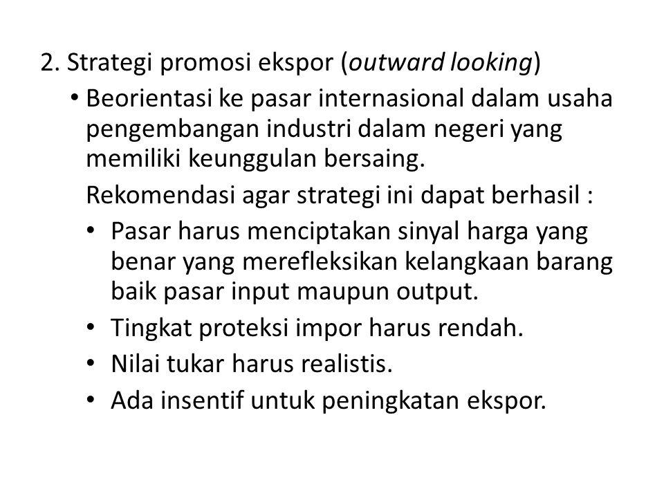 2. Strategi promosi ekspor (outward looking) Beorientasi ke pasar internasional dalam usaha pengembangan industri dalam negeri yang memiliki keunggula