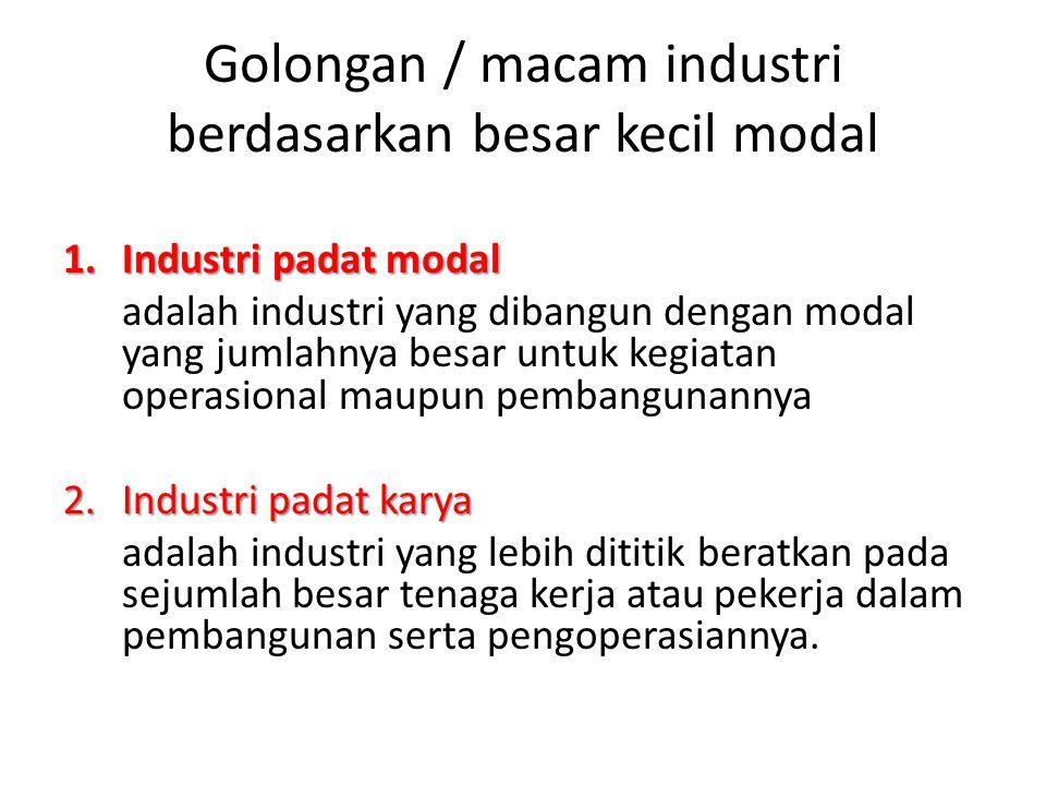 Golongan / macam industri berdasarkan besar kecil modal 1.Industri padat modal adalah industri yang dibangun dengan modal yang jumlahnya besar untuk k