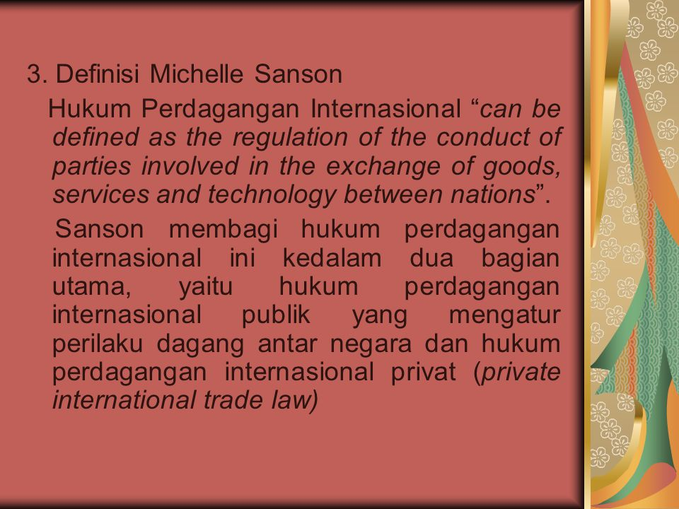 "3. Definisi Michelle Sanson Hukum Perdagangan Internasional ""can be defined as the regulation of the conduct of parties involved in the exchange of go"