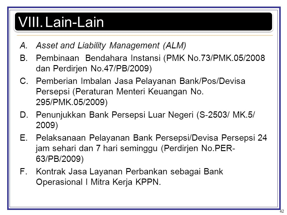 A.Asset and Liability Management (ALM) B.Pembinaan Bendahara Instansi (PMK No.73/PMK.05/2008 dan Perdirjen No.47/PB/2009) C.Pemberian Imbalan Jasa Pel