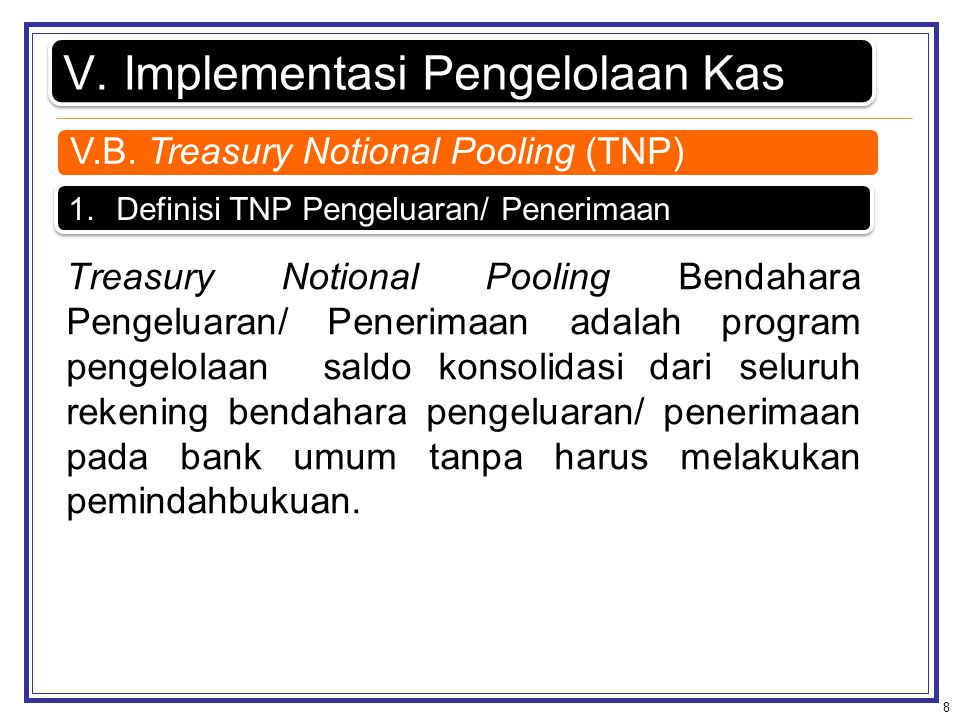 8 V.Implementasi Pengelolaan Kas 1.Definisi TNP Pengeluaran/ Penerimaan Treasury Notional Pooling Bendahara Pengeluaran/ Penerimaan adalah program pen