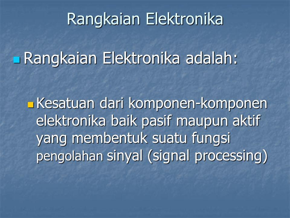 Rangkaian Elektronika Rangkaian Elektronika adalah: Rangkaian Elektronika adalah: Kesatuan dari komponen-komponen elektronika baik pasif maupun aktif