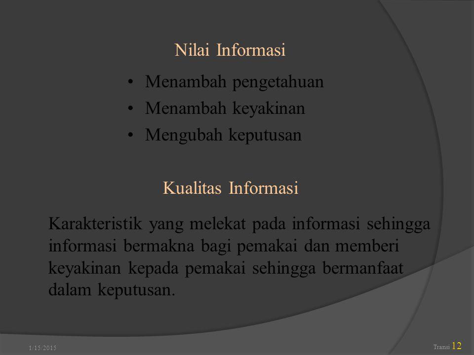 1/15/2015 Transi 12 Nilai Informasi Karakteristik yang melekat pada informasi sehingga informasi bermakna bagi pemakai dan memberi keyakinan kepada pe