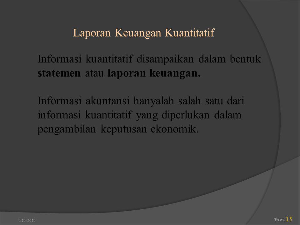 1/15/2015 Transi 15 Laporan Keuangan Kuantitatif Informasi kuantitatif disampaikan dalam bentuk statemen atau laporan keuangan. Informasi akuntansi ha