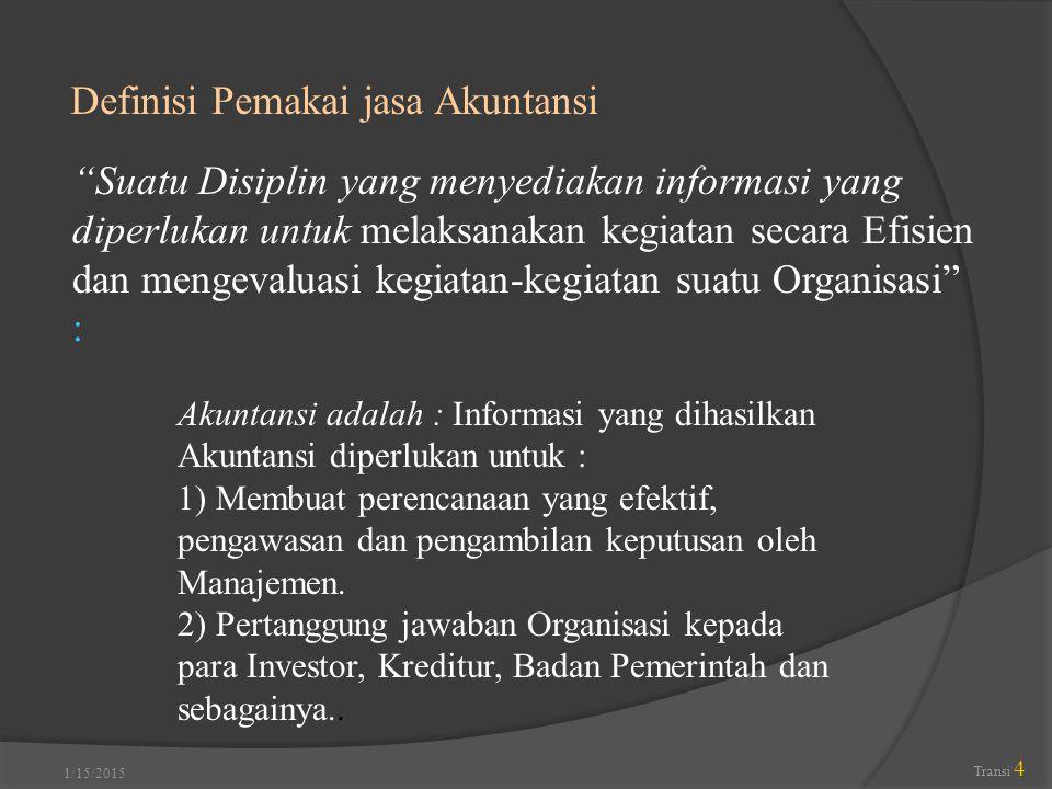 """1/15/2015 Transi 4 Definisi Pemakai jasa Akuntansi """"Suatu Disiplin yang menyediakan informasi yang diperlukan untuk melaksanakan kegiatan secara Efisi"""
