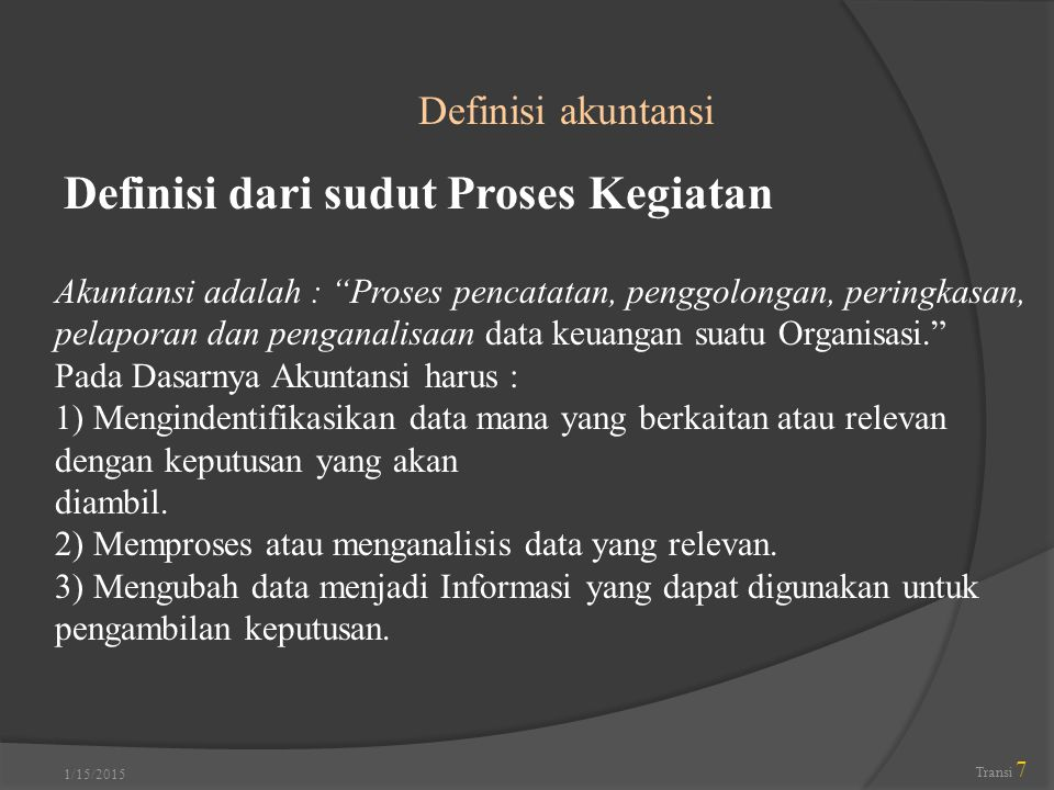 """1/15/2015 Transi 7 Definisi akuntansi Definisi dari sudut Proses Kegiatan Akuntansi adalah : """"Proses pencatatan, penggolongan, peringkasan, pelaporan"""