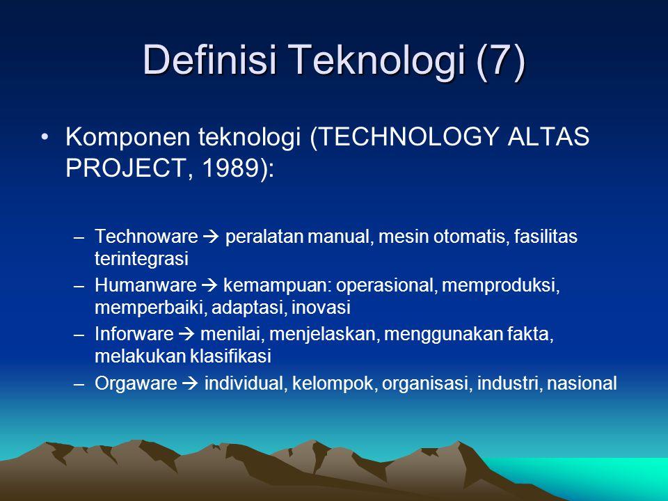 Definisi Teknologi (7) Komponen teknologi (TECHNOLOGY ALTAS PROJECT, 1989): –Technoware  peralatan manual, mesin otomatis, fasilitas terintegrasi –Humanware  kemampuan: operasional, memproduksi, memperbaiki, adaptasi, inovasi –Inforware  menilai, menjelaskan, menggunakan fakta, melakukan klasifikasi –Orgaware  individual, kelompok, organisasi, industri, nasional