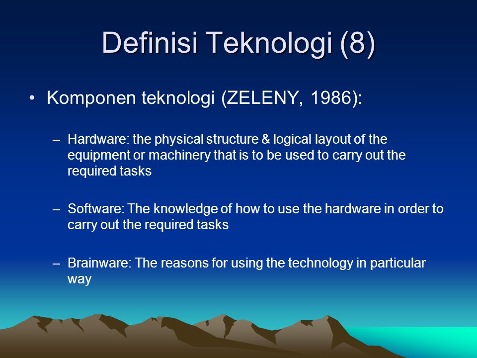 Definisi Teknologi (8) Komponen teknologi (ZELENY, 1986): –Hardware: the physical structure & logical layout of the equipment or machinery that is to
