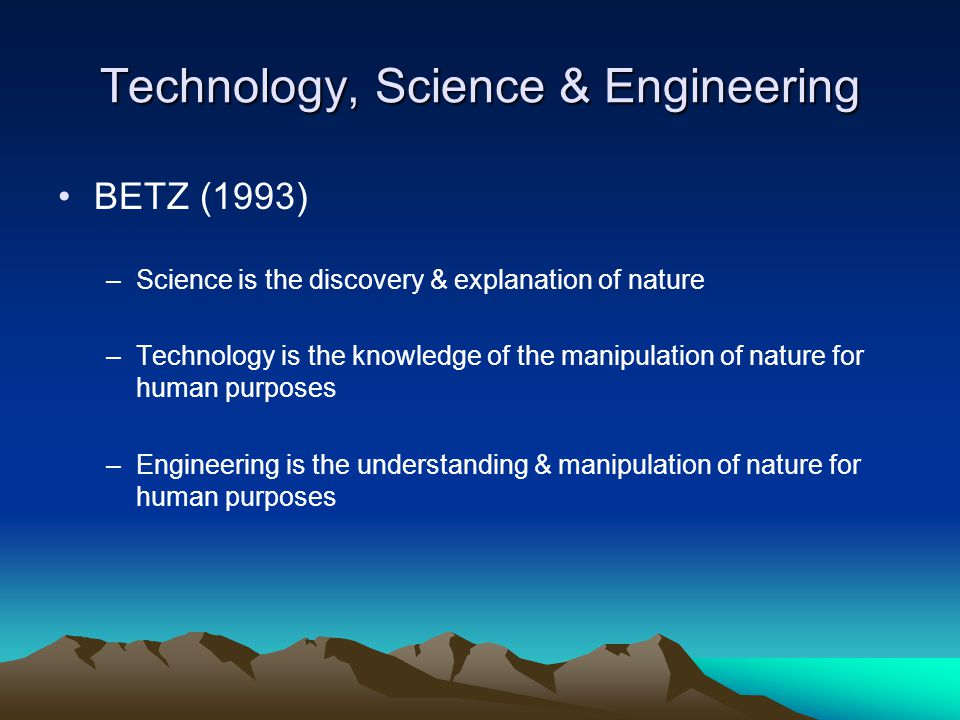 Technology, Science & Engineering BETZ (1993) –Science is the discovery & explanation of nature –Technology is the knowledge of the manipulation of nature for human purposes –Engineering is the understanding & manipulation of nature for human purposes