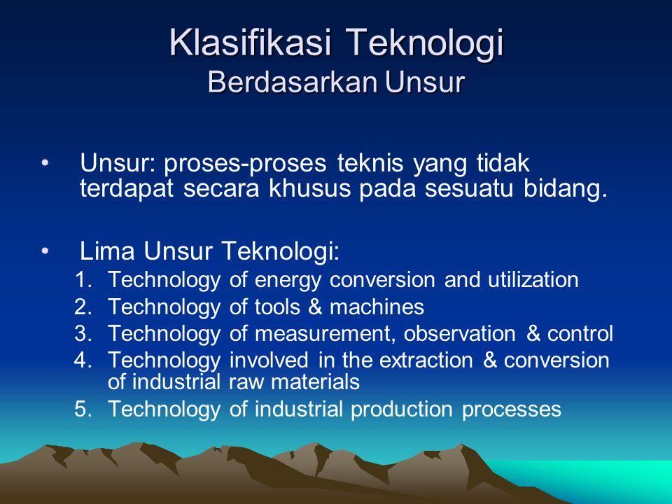 Klasifikasi Teknologi Berdasarkan Unsur Unsur: proses-proses teknis yang tidak terdapat secara khusus pada sesuatu bidang. Lima Unsur Teknologi: 1.Tec