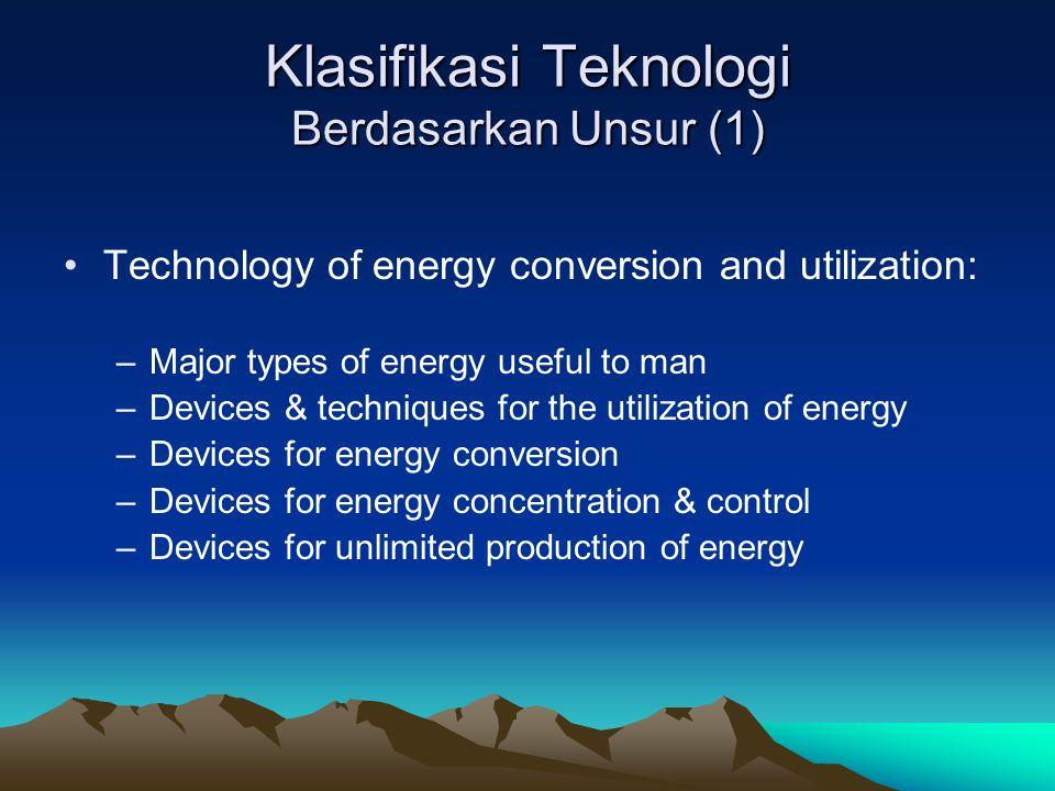 Klasifikasi Teknologi Berdasarkan Unsur (1) Technology of energy conversion and utilization: –Major types of energy useful to man –Devices & technique