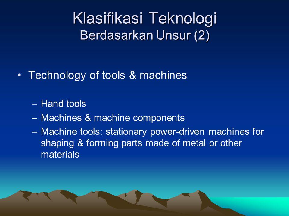 Klasifikasi Teknologi Berdasarkan Unsur (2) Technology of tools & machines –Hand tools –Machines & machine components –Machine tools: stationary power