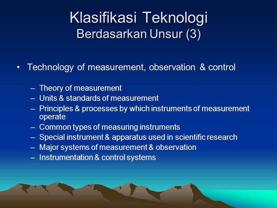 Klasifikasi Teknologi Berdasarkan Unsur (3) Technology of measurement, observation & control –Theory of measurement –Units & standards of measurement
