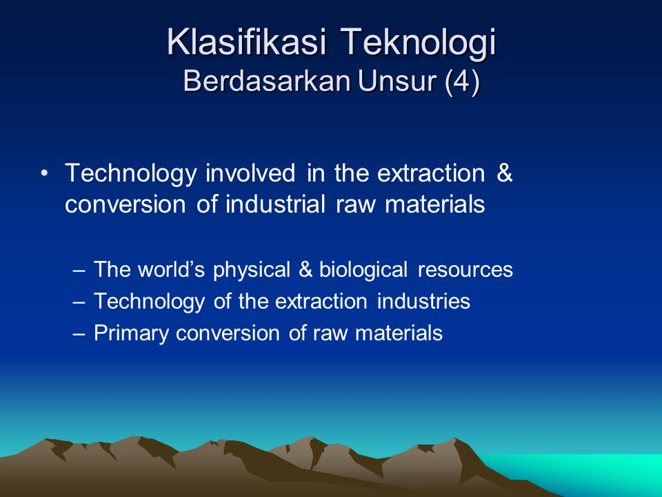 Klasifikasi Teknologi Berdasarkan Unsur (4) Technology involved in the extraction & conversion of industrial raw materials –The world's physical & biological resources –Technology of the extraction industries –Primary conversion of raw materials