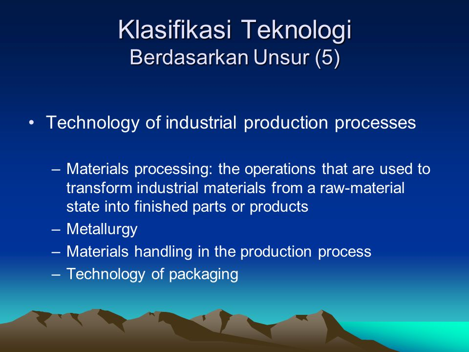 Klasifikasi Teknologi Berdasarkan Unsur (5) Technology of industrial production processes –Materials processing: the operations that are used to transform industrial materials from a raw-material state into finished parts or products –Metallurgy –Materials handling in the production process –Technology of packaging