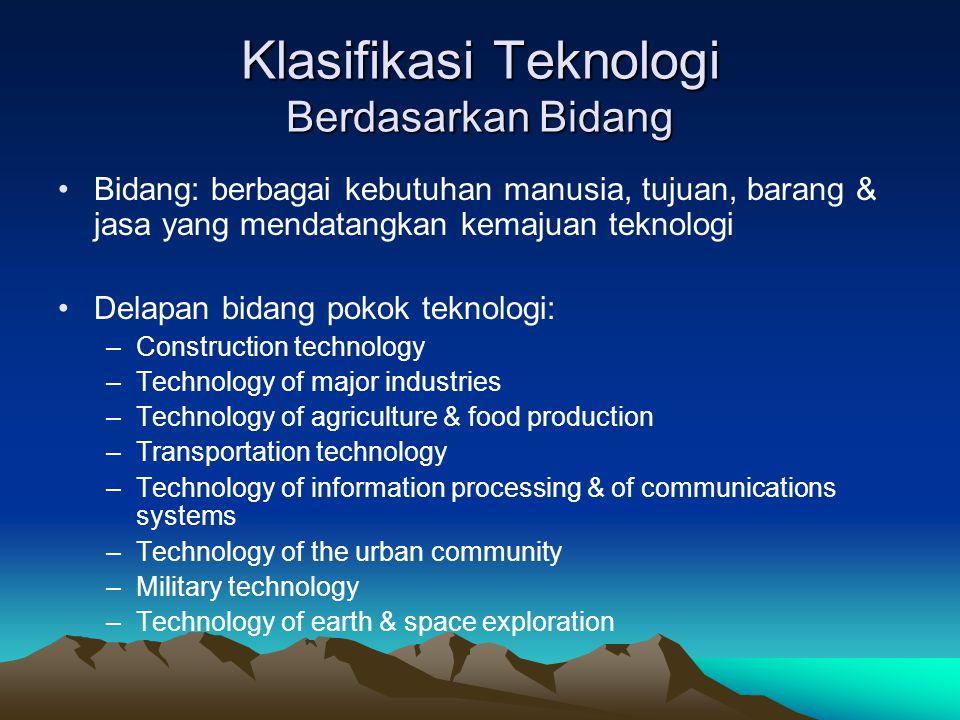 Klasifikasi Teknologi Berdasarkan Bidang Bidang: berbagai kebutuhan manusia, tujuan, barang & jasa yang mendatangkan kemajuan teknologi Delapan bidang
