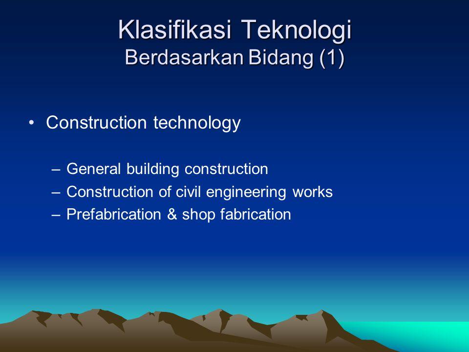 Klasifikasi Teknologi Berdasarkan Bidang (1) Construction technology –General building construction –Construction of civil engineering works –Prefabri