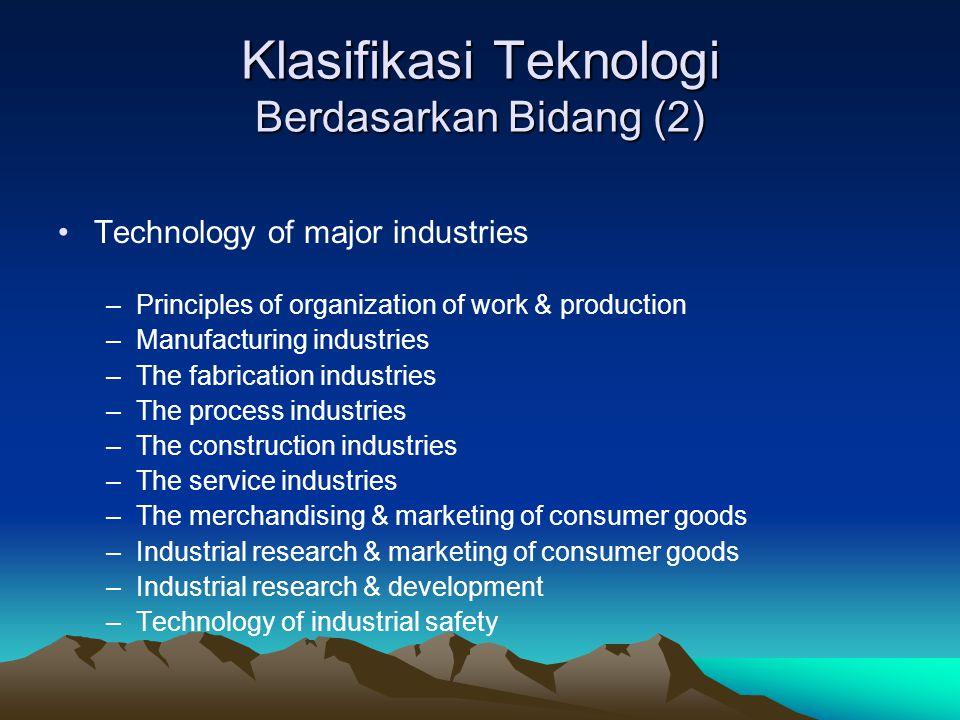 Klasifikasi Teknologi Berdasarkan Bidang (2) Technology of major industries –Principles of organization of work & production –Manufacturing industries