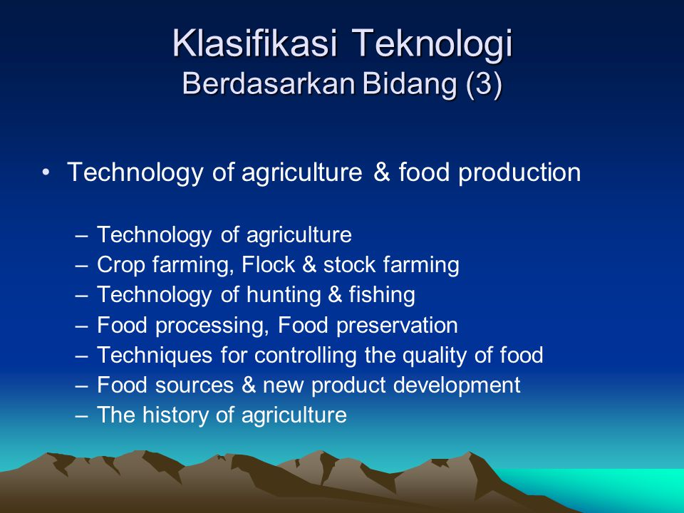 Klasifikasi Teknologi Berdasarkan Bidang (3) Technology of agriculture & food production –Technology of agriculture –Crop farming, Flock & stock farming –Technology of hunting & fishing –Food processing, Food preservation –Techniques for controlling the quality of food –Food sources & new product development –The history of agriculture