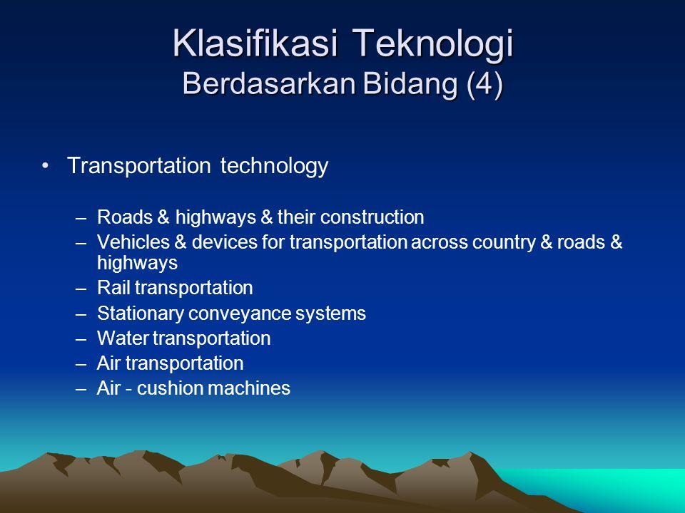 Klasifikasi Teknologi Berdasarkan Bidang (4) Transportation technology –Roads & highways & their construction –Vehicles & devices for transportation a