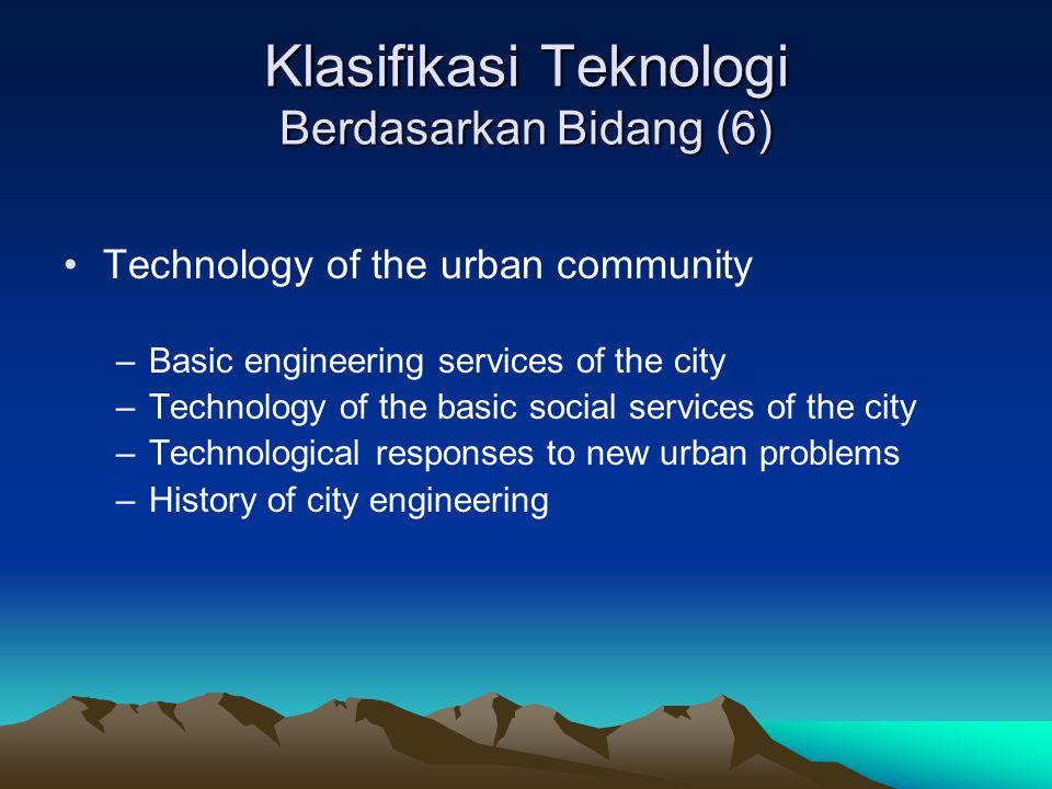 Klasifikasi Teknologi Berdasarkan Bidang (6) Technology of the urban community –Basic engineering services of the city –Technology of the basic social