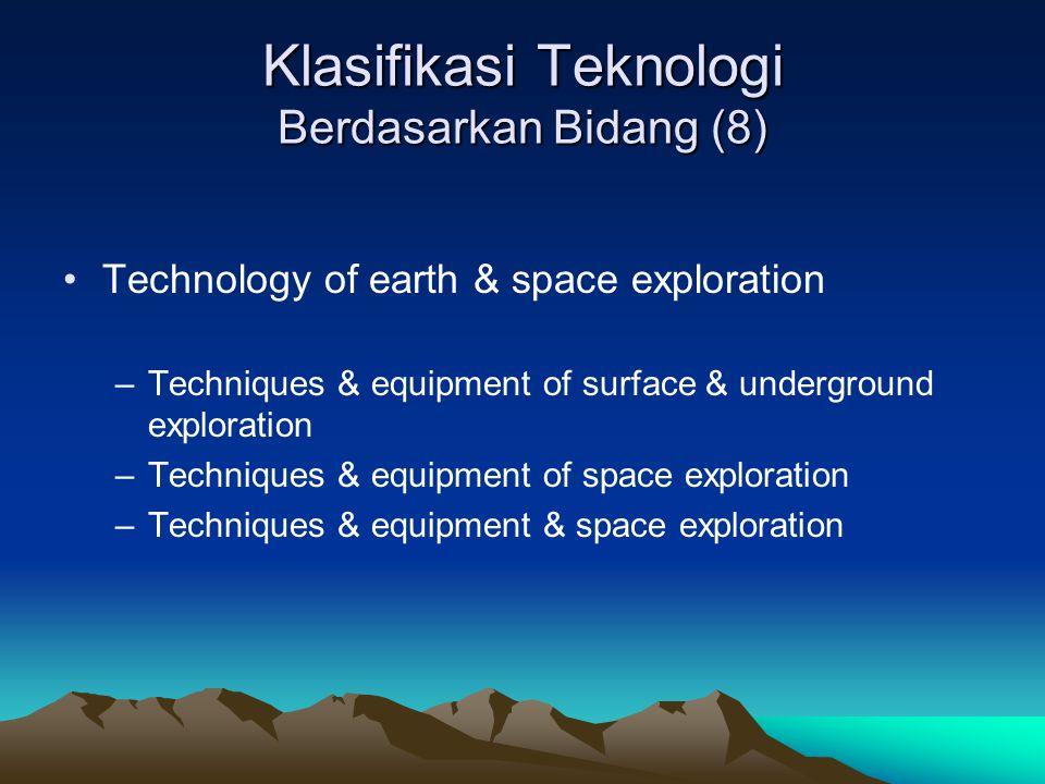Klasifikasi Teknologi Berdasarkan Bidang (8) Technology of earth & space exploration –Techniques & equipment of surface & underground exploration –Tec