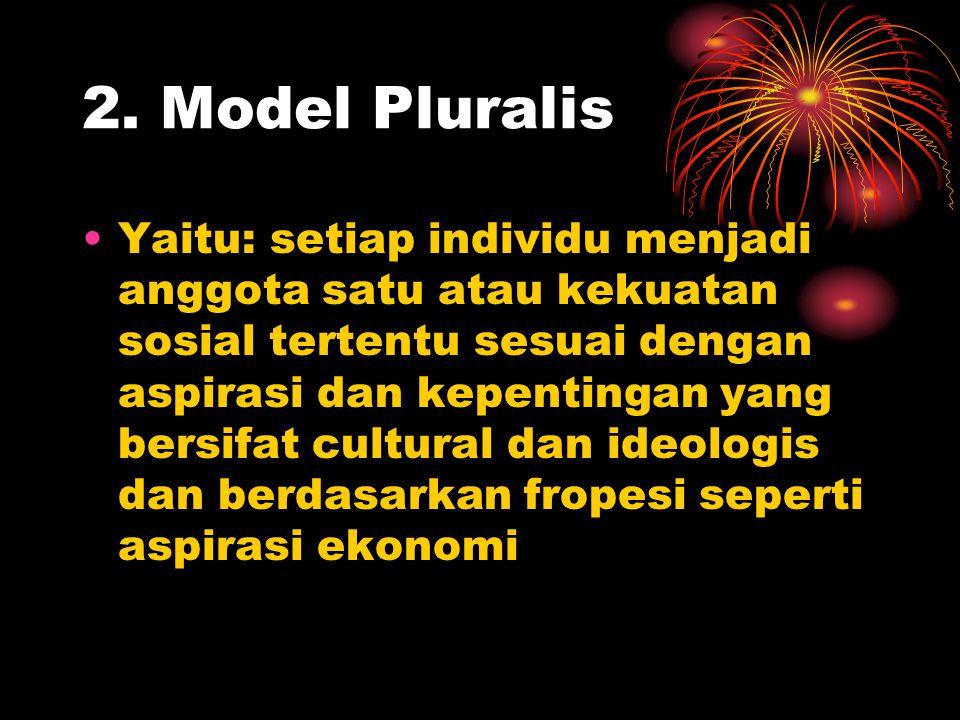 2. Model Pluralis Yaitu: setiap individu menjadi anggota satu atau kekuatan sosial tertentu sesuai dengan aspirasi dan kepentingan yang bersifat cultu