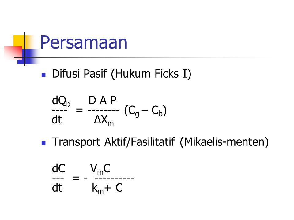 Persamaan Difusi Pasif (Hukum Ficks I) dQ b D A P ---- = -------- (C g – C b ) dt ∆X m Transport Aktif/Fasilitatif (Mikaelis-menten) dC V m C --- = -